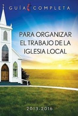 Guia Completa Para Organizar el Trabajo de la Iglesia Local 2013-2016: Guidelines for Leading Your Congregation 2013-2016 - Spanish Ministries - eBook [Adobe]