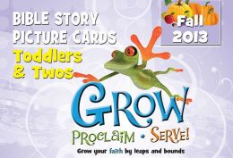 Grow, Proclaim, Serve! Toddlers & Twos Bible Story Picture Cards Fall 2013: Grow Your Faith by Leaps and Bounds