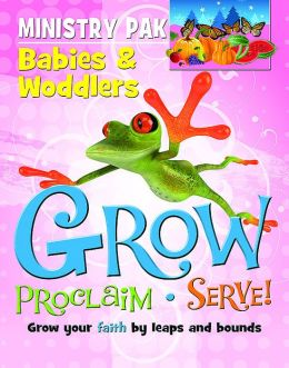 Grow, Proclaim, Serve! Babies & Woddlers: Grow Your Faith by Leaps and Bounds