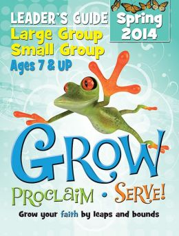 Grow, Proclaim, Serve! Large Group/Small Group Kit Ages 7 & Up Spring 2014: Grow Your Faith by Leaps and Bounds