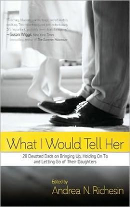 What I Would Tell Her: 28 Devoted Dads on Bringing Up, Holding On To and Letting Go of Their Daughters