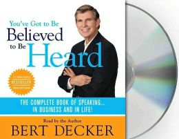 You've Got to Be Believed to Be Heard: The Complete Book of Speaking... In Business and In Life!