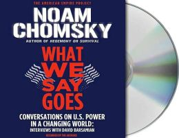 What We Say Goes: Conversations on U.S. Power in a Changing World: Interviews with David Barsamian