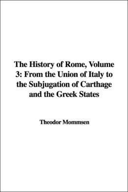 The History of Rome: From the Union of Italy to the Subjugation of Carthage and the Greek States