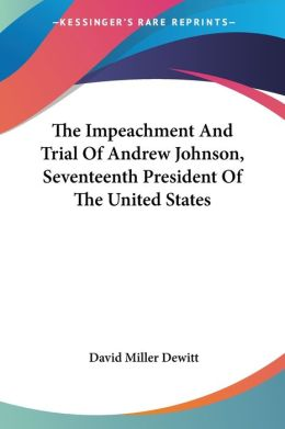 The Impeachment and Trial of Andrew Johnson, Seventeenth President of the United States