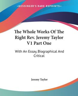The Whole Works Of The Right Rev. Jeremy Taylor V1 Part One: With An Essay, Biographical And Critical
