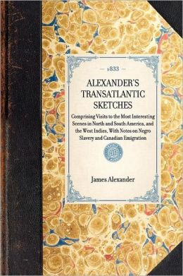 Alexander's Transatlantic Sketches: Comprising Visits to the Most Interesting Scenes in North and South America, and the West Indies. with Notes on Negro Slavery and Canadian Emigration