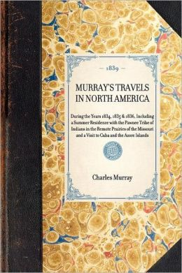 Murray's Travels in North America: During the Years 1834, 1835 & 1836, Including a Summer Residence with the Pawnee Tribe of Indians in the Remote Pra