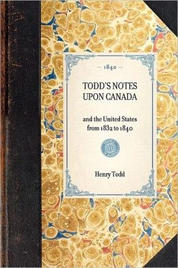 Todd's Notes upon Canada: And the United States - From 1832 to 1840
