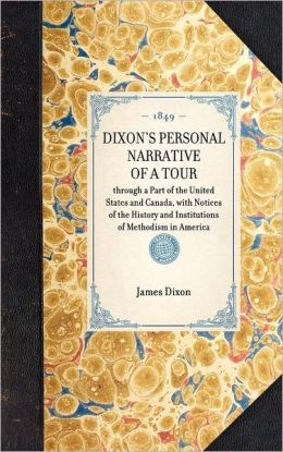 Dixon's Personal Narrative of a Tour: Through a Part of the United States and Canada: with Notices of the History and Institutions of Methodism in America:With Notices of the History and Institutions of Methodism in America