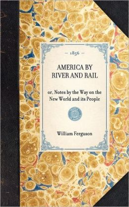 America by River and Rail: Or, Notes by the Way on the New World and It's People