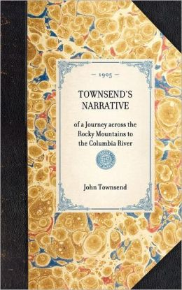Townsend's Narrative: Of a Journey Across the Rocky Mountains, to the Columbia River