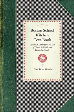 Boston School Kitchen Text-Book: Lessons in Cooking for the Use of Classes in Public and Industrial Schools
