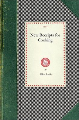 New Receipts for Cooking: Comprising All the New and Approved Methods for Preparing All Kinds of Soups, Fish, Oysters... with Lists of Articles