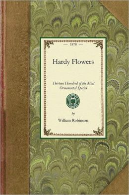 Hardy Flowers: Descriptions of Upwards of Thirteen Hundred of the Most Ornamental Species, with Directions for Their Arrangement, Cul