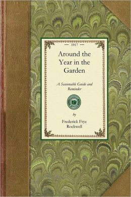 Around the Year in the Garden: A Seasonable Guide and Reminder for Work with Vegetables, Fruits, and Flowers, and Under Glass