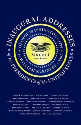 Inaugural Addresses of the Presidents V1: Volume 1: George Washington (1789) to William McKinley (1901)