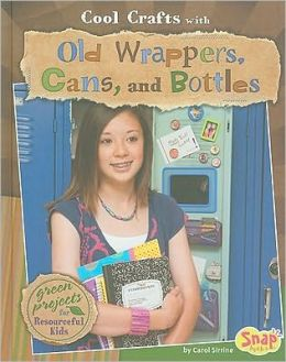 Cool Crafts with Old Wrappers, Cans, and Bottles: Green Projects for Resourceful Kids