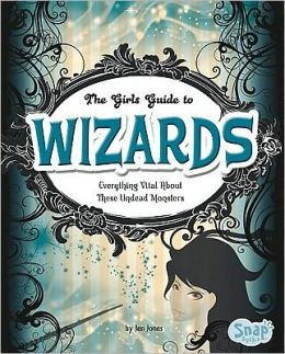 Girls' Guide to Wizards, The: Everything Magical about These Spellbinders