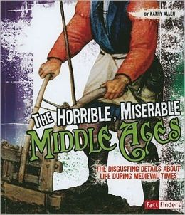 The Horrible, Miserable Middle Ages: The Disgusting Details about Life During Medieval Times