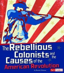 Rebellious Colonists and the Causes of the American Revolution, The