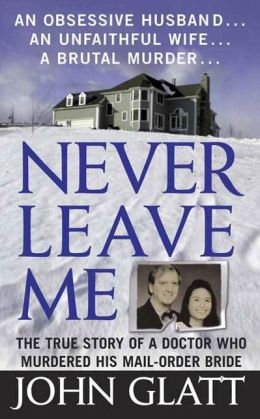 Never Leave Me: The True Story of a Doctor Who Murdered His Mail-Order Bride