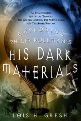 Exploring Philip Pullman's His Dark Materials: An Unauthorized Adventure Through The Golden Compass, The Subtle Knife and The Amber Spyglass