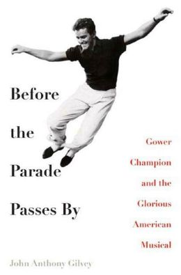 Before the Parade Passes By: Gower Champion and the Glorious American Musical