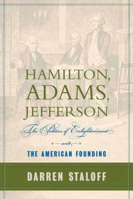 Hamilton, Adams, Jefferson: The Politics of Enlightenment and the American Founding