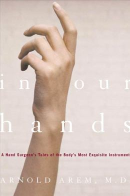 In Our Hands: A Hand Surgeon's Tales of the Body's Most Exquisite Instrument