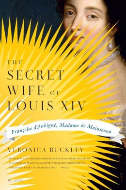 The Secret Wife of Louis XIV: Fran?oise d'Aubign?, Madame de Maintenon