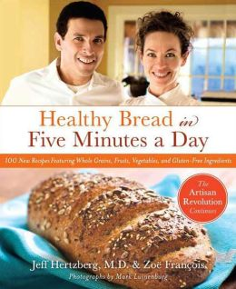 Healthy Bread in Five Minutes a Day: 100 New Recipes Featuring Whole Grains, Fruits, Vegetables, and Gluten-Free Ingredients