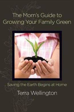 The Mom's Guide to Growing Your Family Green: Saving the Earth Begins at Home
