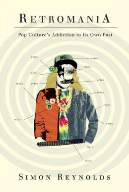Retromania: Pop Culture's Addiction to Its Own Past