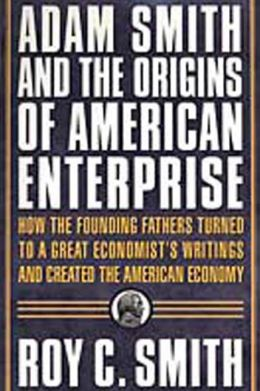 Adam Smith and the Origins of American Enterprise: How America's Industrial Success was Forged by the Timely Ideas of a Brilliant Scots Economist