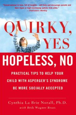 Quirky, Yes---Hopeless, No: Practical Tips to Help Your Child with Asperger's Syndrome Be More Socially Accepted