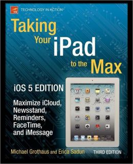 Taking Your iPad to the Max, iOS 5 Edition: Maximize iCloud, Newsstand, Reminders, FaceTime, and iMessage