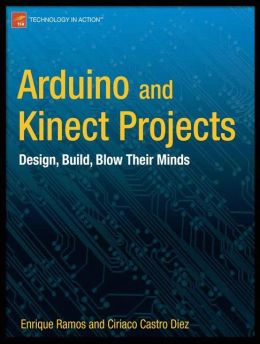 Arduino and Kinect Projects: Design, Build, Blow Their Minds