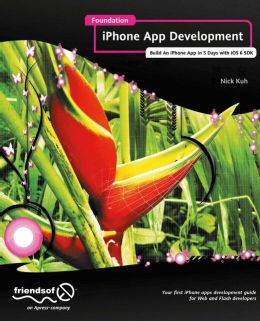 Foundation iPhone App Development: Build An iPhone App in 5 Days with iOS 6 SDK