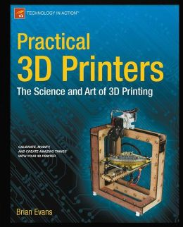Practical 3D Printers: The Science and Art of 3D Printing