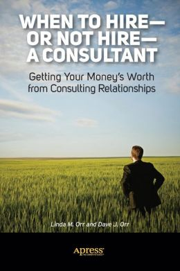 When to Hire--or Not Hire--a Consultant: Getting Your Money's Worth from Consulting Relationships