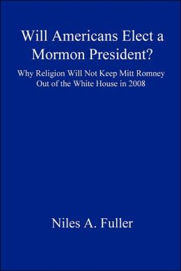 Will Americans Elect a Mormon President? Why Religion Will Not Keep Mitt Romney Out of the White House In 2008
