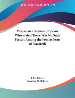 Vespasian a Roman Emperor Who Stated There Was No Such Person among the Jews As Jesus of Nazareth