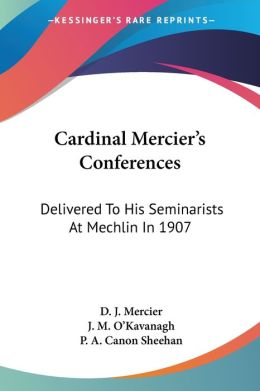 Cardinal Mercier's Conferences: Delivered to His Seminarists at Mechlin in 1907