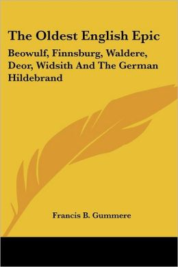 Oldest English Epic: Beowulf, Finnsburg, Waldere, Deor, Widsith and the German Hildebrand