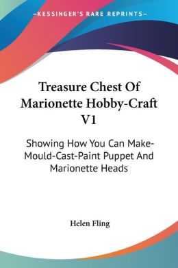 Treasure Chest of Marionette Hobby-Craft V1: Showing how You Can Make-Mould-Cast-Paint Puppet and Marionette Heads