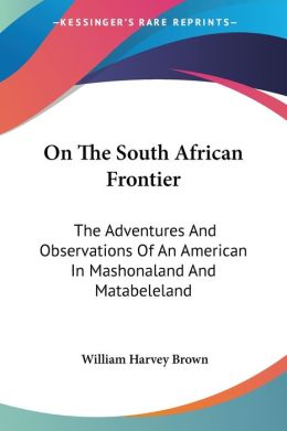 On the South African Frontier: The Adventures and Observations of an American in Mashonaland and Matabeleland
