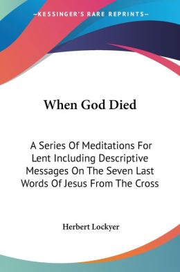 When God Died: A Series of Meditations for Lent Including Descriptive Messages on the Seven Last Words of Jesus from the Cross