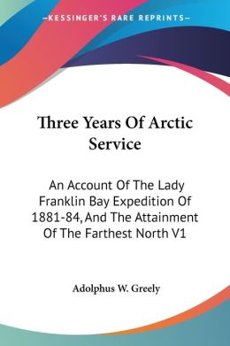 Three Years of Arctic Service: An Account of the Lady Franklin Bay Expedition of 1881-84, and the Attainment of the Farthest North V1
