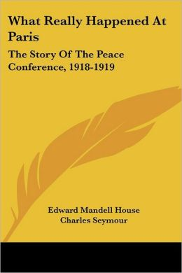 What Really Happened at Paris: The Story of the Peace Conference, 1918-1919
